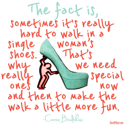 The fact is, sometimes it's really hard to walk in a single woman's shoes. That's why we need really special ones now and then to make the walk a little more fun.